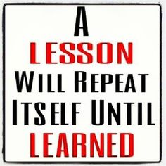 a-lesson-will-repeat-itself-until-learned
